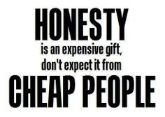 honesty is an expensive gift, dont expect it from cheap people. So True. So many cheap people out there! Don't have time for Cheap people. Great Quotes, Quotes To Live By, Funny Quotes, Inspirational Quotes, Awesome Quotes, Random Quotes, Quotable Quotes, Quotes Quotes, Gorgeous Quotes