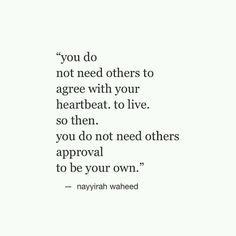 you do not need others to agree with your heartbeat. to live. so then, you do not need others approval to be your own. - nayyirah waheed