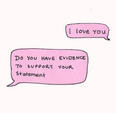 """"""" I love you"""" """" Do you have evidence to support your statement"""""""