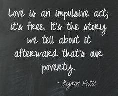 Love is an impulsive act; it's free. It's the story we tell about it afterward that's our poverty. Byron Katie ===================================== This quote courtesy of @Pinstamatic  (http://pinstamatic.com)