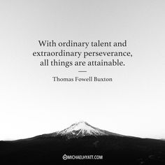 """With ordinary talent and extraordinary perseverance, all things are attainable."" -Thomas Fowell Buxton"