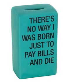 Take a look at this 'There's No Way I Was Born Just to Pay Bills & Die' Bank today!