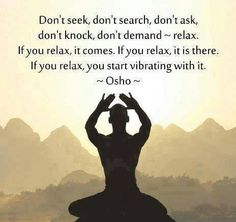 'Don't seek, don't search, on't ask, don't knock, don't demand' - be. [Osho quote]