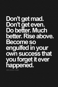 Don't get mad. Don't get even. Do better. Rise above. Become so engulfed in your own success that you forget it ever happened.