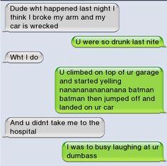 you were so drunk last night… Dude, you were so drunk last night. - -Dude, you were so drunk last night. Funny Texts Pranks, Text Pranks, Text Jokes, Funny Text Fails, Epic Texts, Funny Text Messages, Funny Jokes, Hilarious Texts, Funny Minion