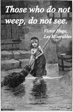 Those who do not weep, do not see. ~Victor Hugo  Do we have enough tears for this?