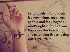 """Be a traveler, not a tourist. Try new things, meet new people and look beyond what's right in front of you. Those are the keys to understanding this amazing world we live in."""