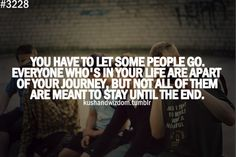 you have to let some people go. everyone who's in your life are apart of your journey, but not all of them are meant to stay until the end.