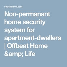 Non-permanant home security system for apartment-dwellers | Offbeat Home & Life