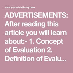 ADVERTISEMENTS: After reading this article you will learn about:- 1. Concept of Evaluation 2. Definition of Evaluation 3. Characteristics 4. Steps Involved 5. Purposes and Functions 6. Types 7. Need and Importance. Concept of Evaluation: In every walk of life the process of evaluation takes place in one or the other form. If the evaluation …