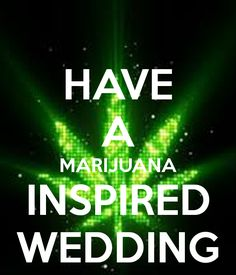 HAVE A MARIJUANA INSPIRED WEDDING