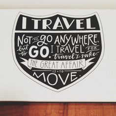 I travel not to go anywhere, but to go.