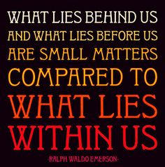 What lies behind us and what lies before us are small matters compared to what lies within us. -Ralph Waldo Emerson This inspirational What Lies quote by Quotable Cards is available as a 5 x 5 inch blank note Fabulous Quotes, Great Quotes, Quotes To Live By, Awesome Quotes, Maya Quotes, Teen Quotes, Interesting Quotes, Quotes Quotes, Tattoo Quotes