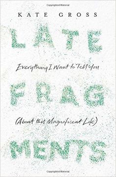 Late Fragments: Everything I Want to Tell You (About This Magnificent Life): Amazon.co.uk: Kate Gross: 9780008103453: Books