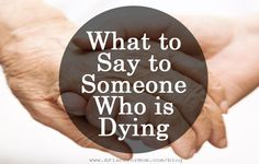 Speaking to a dying loved one can be challenging. Read for advice we've gleaned from professional grief counselors about what you can say.
