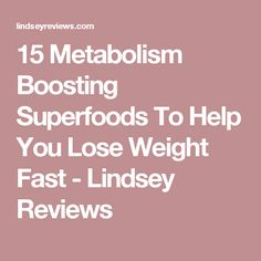 15 Metabolism Boosting Superfoods To Help You Lose Weight Fast - Lindsey Reviews