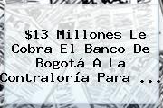http://tecnoautos.com/wp-content/uploads/imagenes/tendencias/thumbs/13-millones-le-cobra-el-banco-de-bogota-a-la-contraloria-para.jpg Contraloria. $13 millones le cobra el Banco de Bogotá a la Contraloría para ..., Enlaces, Imágenes, Videos y Tweets - http://tecnoautos.com/actualidad/contraloria-13-millones-le-cobra-el-banco-de-bogota-a-la-contraloria-para/