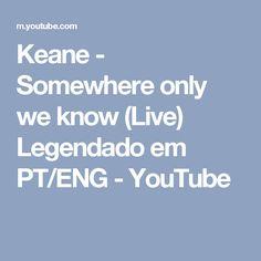 Keane - Somewhere only we know (Live) Legendado em PT/ENG - YouTube