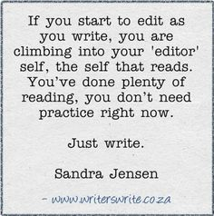 Don't edit as you write. THIS I need to remember. I am terrible about editing as I write, although I know it is not good for my writing...