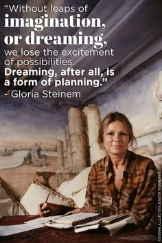We can all learn a thing or two from Gloria Steinem. Number one - never lose sight of your dreams!