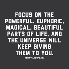 """""""Focus on the powerful, euphoric, magical, beautiful parts of life and the universe will keep giving them to you."""" — Anonymous"""