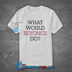 What Would Beyonce Do T Shirt, Beyonce Sweatshirt, Beyonce Hoodies Get Tees @ customteesusa.com/product-category/quote-tshirts/