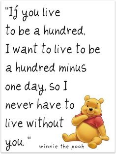 """Disney Quote on Love... """"If you live to be a hundred, I want to live to be a hundred minus one day, so I never have to live without you."""""""
