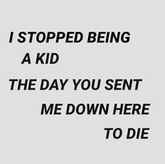 I stopped being a kid the day you sent me down here to die.