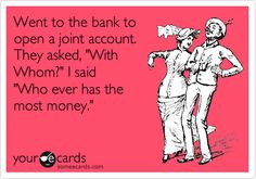 Went to the bank to open a joint account. They asked, 'With Whom?' I said 'Who ever has the most money.'