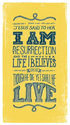 "Jesus said to her, ""I am the Resurrection and the Life, whoever believes in Me though he die, yet shall he live."" John 11:25"