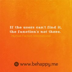 If the users can't find it, the function's not there.  — Human Factors International