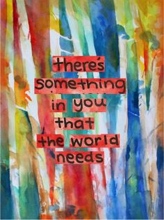 There's something in you that the world needs!