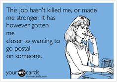 This job hasn't killed me or made me stronger. It has however gotten me closer to wanting to go postal on someone.
