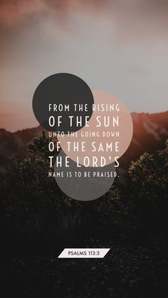 Psalms From the rising of the sun unto the going down of the same the LORD'S name is to be praised. Bible Verse Art, Bible Verses Quotes, Jesus Quotes, Bible Scriptures, Faith Quotes, Wisdom Quotes, Scripture Wallpaper, Bible Encouragement, Faith In Love