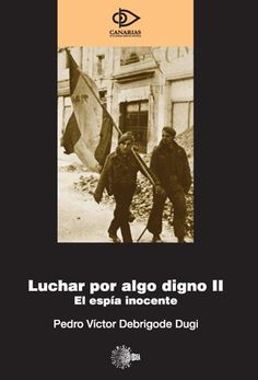 Luchar por algo digno. II, El espía inocente / Pedro Víctor Debrigode Dugi. -- Santa Cruz de Tenerife : Idea , 2007 en http://absysnetweb.bbtk.ull.es/cgi-bin/abnetopac01?TITN=385833