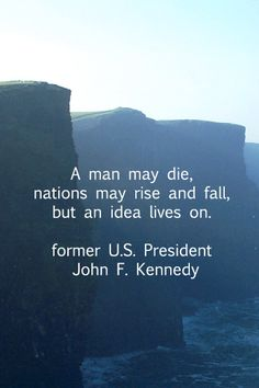 """""""A man may die, nations may rise and fall, but an idea lives on.""""  -- John F. Kennedy.  -- More quotes on ideas and innovation at http://www.examiner.com/article/essential-quotations-on-business-innovation"""