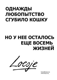 Curiosity may have killed the cat once / but it still has eight more lives (Russian)  - Loesje