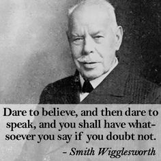 """""""Dare to believe, and then dare to speak, and you shall have whatsoever you say if you doubt not."""" —Smith Wigglesworth"""