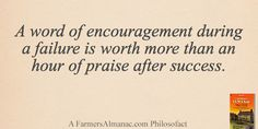 A word of encouragement during a failure is worth more than an hour of praise after success. - A Farmers' Almanac Philosofact