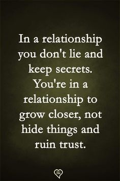 In a relationship you don't lie and keep secrets. ...