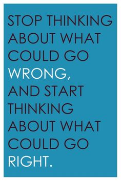 Stop thinking about what could go wrong, and start thinking about what could go right.