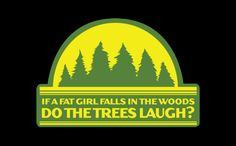 If a fat girl falls in the woods, so the trees laugh?...Order this shirt here: http://su.pr/2k1Iuj