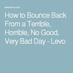 How to Bounce Back From a Terrible, Horrible, No Good, Very Bad Day - Levo