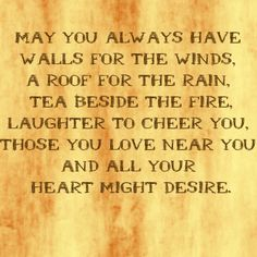 Tea Quote - May you always have walls for the winds, a roof for the rain, tea beside the fire, laughter to cheer you, those you love near you and all your heart might desire. Tea Quotes, Irish Quotes, Daily Quotes, Irish Proverbs, Tea Blog, Irish Blessing, Positive Thoughts, Beautiful Words, Inspire Me