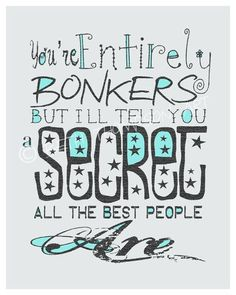 You're entirely bonkers. But I'll tell you a secret, all the best people are. — Lewis Carroll, Alice In Wonderland (Typography print by Beth Thompson Art) | Muchness (Underland)