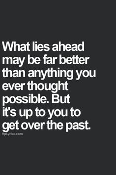 What lies ahead may be far better than anything you ever thought possible. But its up to you to get over the past.