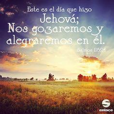 Este es el día que hizo Jehová; nos gozaremos y alegraremos en él. - Salmos 118:24