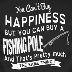 You can't buy happiness but you can buy a fishing pole, and that's pretty much the same thing.
