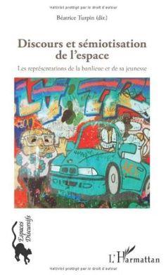 Discours et sémiotisation de l'espace : les représentations de la banlieue et de sa jeunesse / Béatrice Turpin (dir.) ; avec les contributions de Didier Desponds ... [et al.] - Paris : L'Harmattan, cop. 2012
