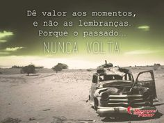 Dê valor aos momentos, e não às lembranças. Porque o passado nunca volta. #valor #momento #lembranca #passado #vida